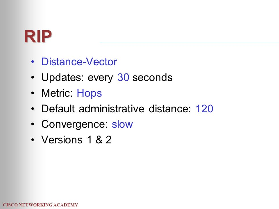 CISCO NETWORKING ACADEMY RIP Distance-Vector Updates: every 30 seconds Metric: Hops Default administrative distance: 120 Convergence: slow Versions 1 & 2