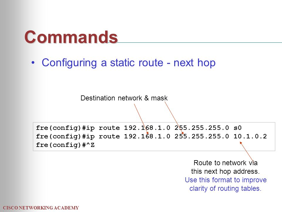 CISCO NETWORKING ACADEMY Commands Configuring a static route - next hop fre(config)#ip route s0 fre(config)#ip route fre(config)#^Z Destination network & mask Route to network via this next hop address.