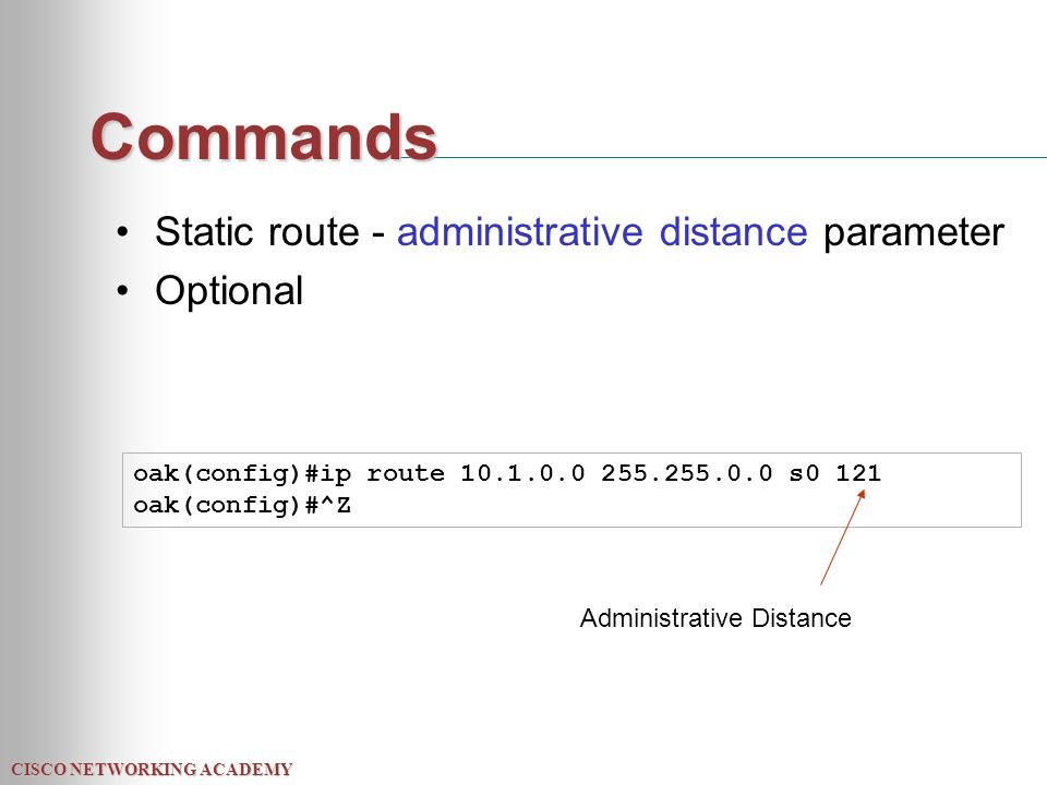 CISCO NETWORKING ACADEMY Commands Static route - administrative distance parameter Optional oak(config)#ip route s0 121 oak(config)#^Z Administrative Distance