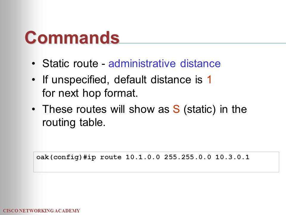 CISCO NETWORKING ACADEMY Commands Static route - administrative distance If unspecified, default distance is 1 for next hop format.