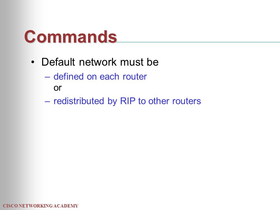 CISCO NETWORKING ACADEMY Commands Default network must be –defined on each router or –redistributed by RIP to other routers