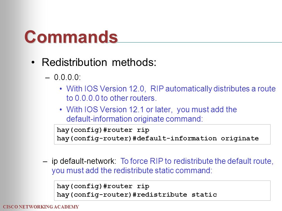 CISCO NETWORKING ACADEMY Commands Redistribution methods: – : With IOS Version 12.0, RIP automatically distributes a route to to other routers.