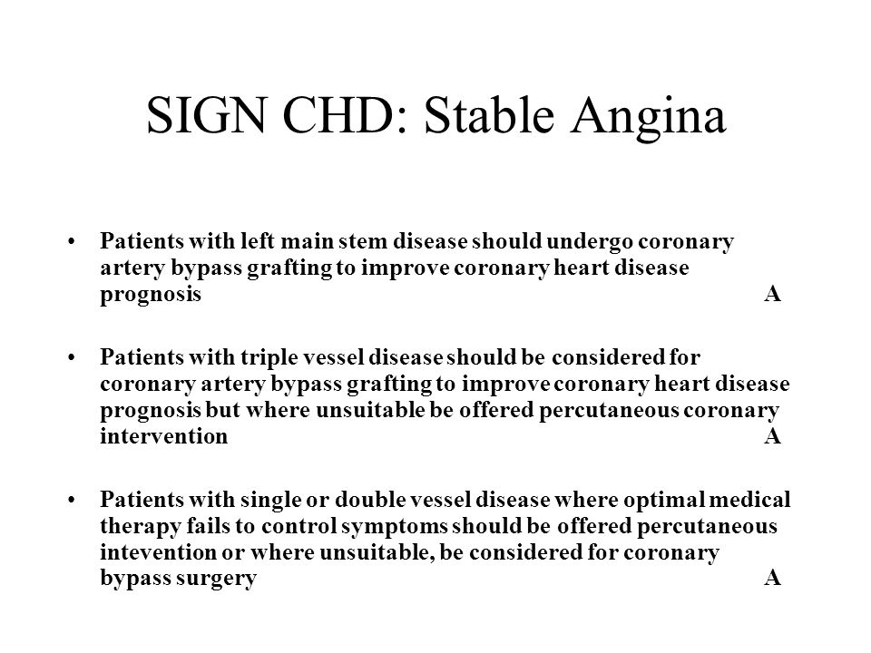 SIGN CHD: Stable Angina Patients with left main stem disease should undergo coronary artery bypass grafting to improve coronary heart disease prognosisA Patients with triple vessel disease should be considered for coronary artery bypass grafting to improve coronary heart disease prognosis but where unsuitable be offered percutaneous coronary interventionA Patients with single or double vessel disease where optimal medical therapy fails to control symptoms should be offered percutaneous intevention or where unsuitable, be considered for coronary bypass surgeryA