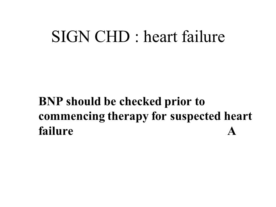 SIGN CHD : heart failure BNP should be checked prior to commencing therapy for suspected heart failure A