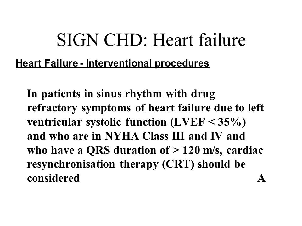 SIGN CHD: Heart failure Heart Failure - Interventional procedures In patients in sinus rhythm with drug refractory symptoms of heart failure due to left ventricular systolic function (LVEF 120 m/s, cardiac resynchronisation therapy (CRT) should be consideredA