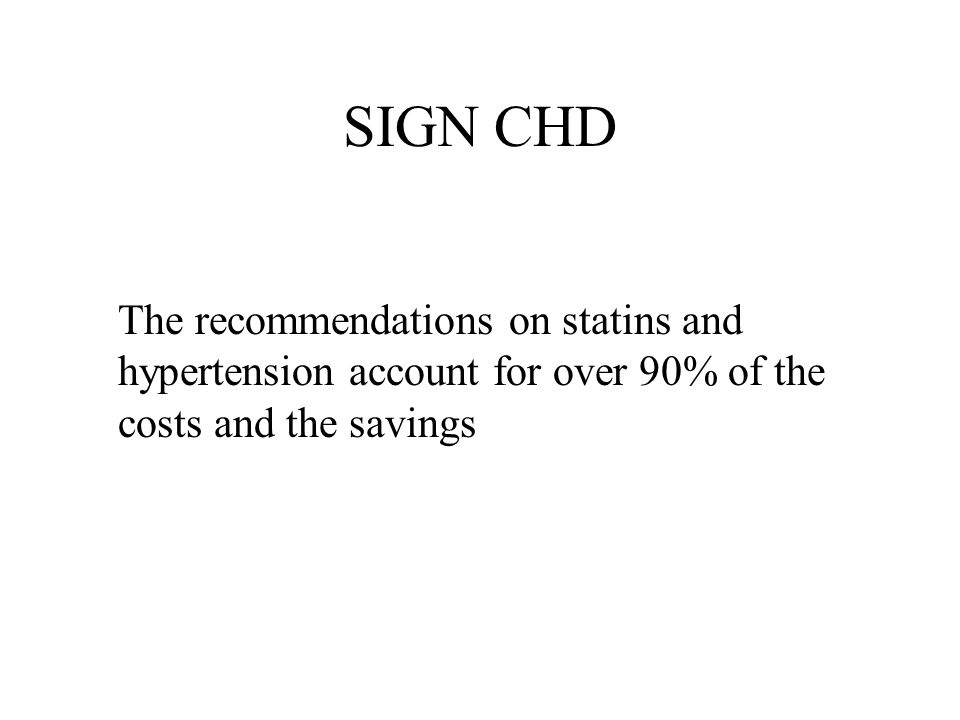 SIGN CHD The recommendations on statins and hypertension account for over 90% of the costs and the savings