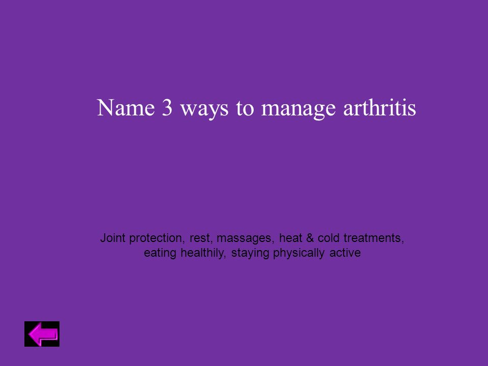 Name 3 ways to manage arthritis Joint protection, rest, massages, heat & cold treatments, eating healthily, staying physically active