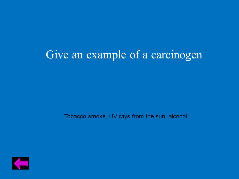 Give an example of a carcinogen Tobacco smoke, UV rays from the sun, alcohol