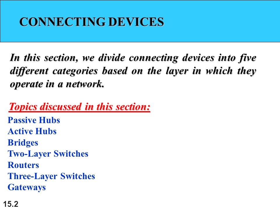 CONNECTING DEVICES CONNECTING DEVICES In this section, we divide connecting devices into five different categories based on the layer in which they operate in a network.