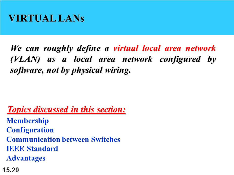 VIRTUAL LANs We can roughly define a virtual local area network (VLAN) as a local area network configured by software, not by physical wiring.