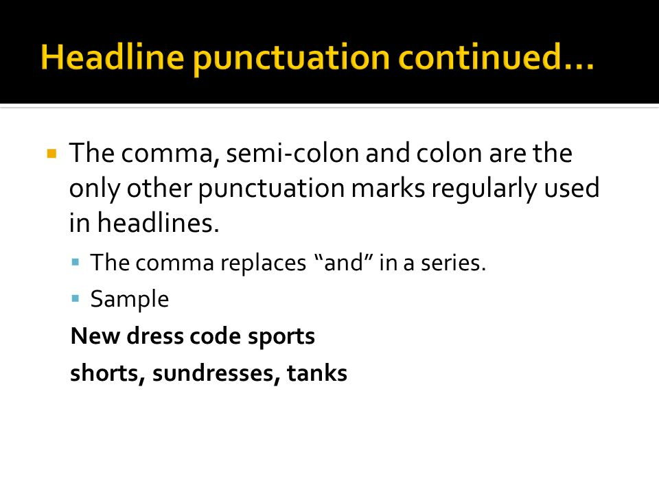  The comma, semi-colon and colon are the only other punctuation marks regularly used in headlines.