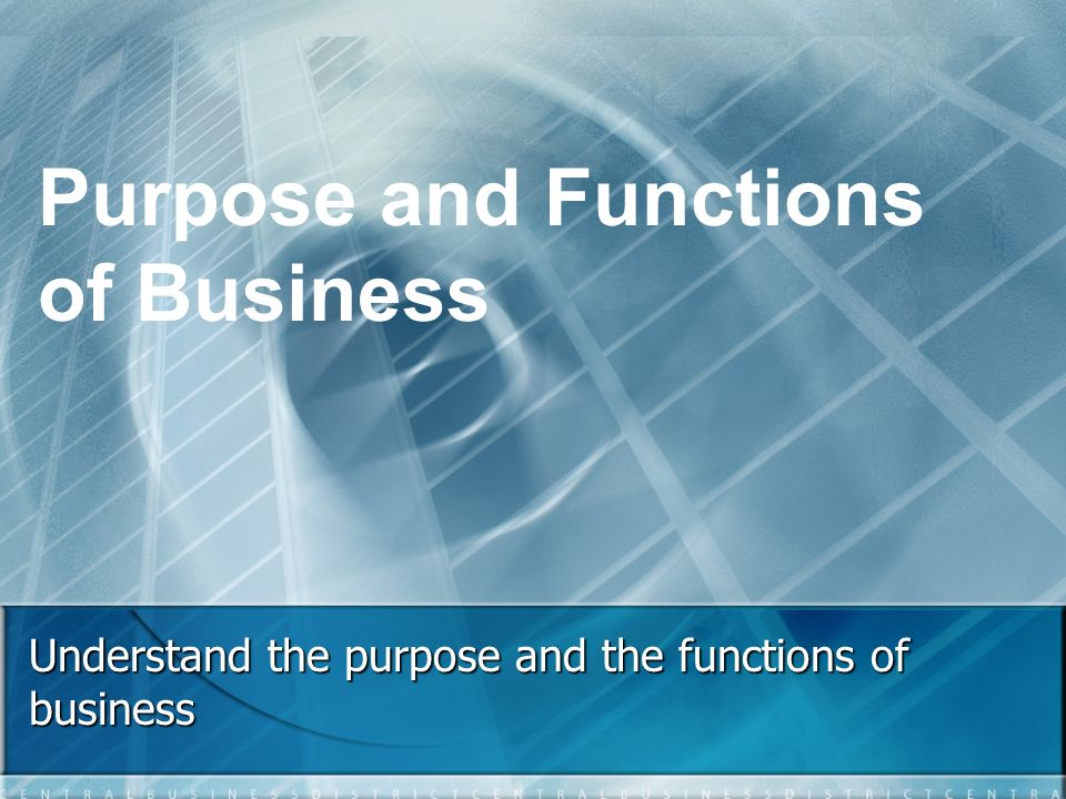 Understand the purpose and the functions of business Purpose and Functions of Business