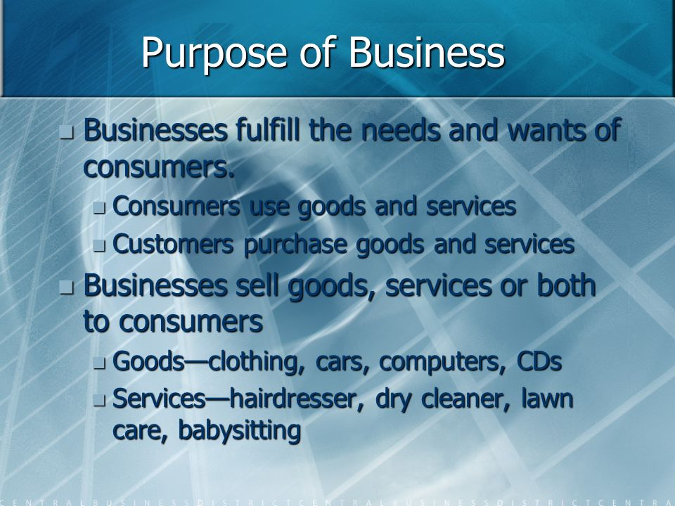 Purpose of Business Businesses fulfill the needs and wants of consumers.