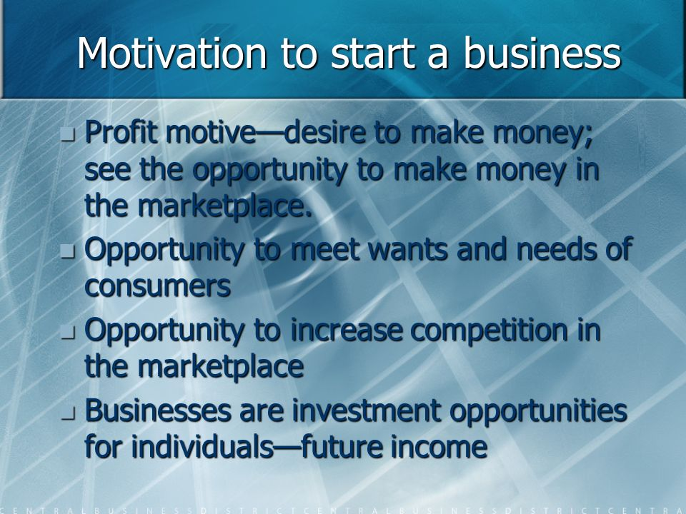 Motivation to start a business Profit motive—desire to make money; see the opportunity to make money in the marketplace.