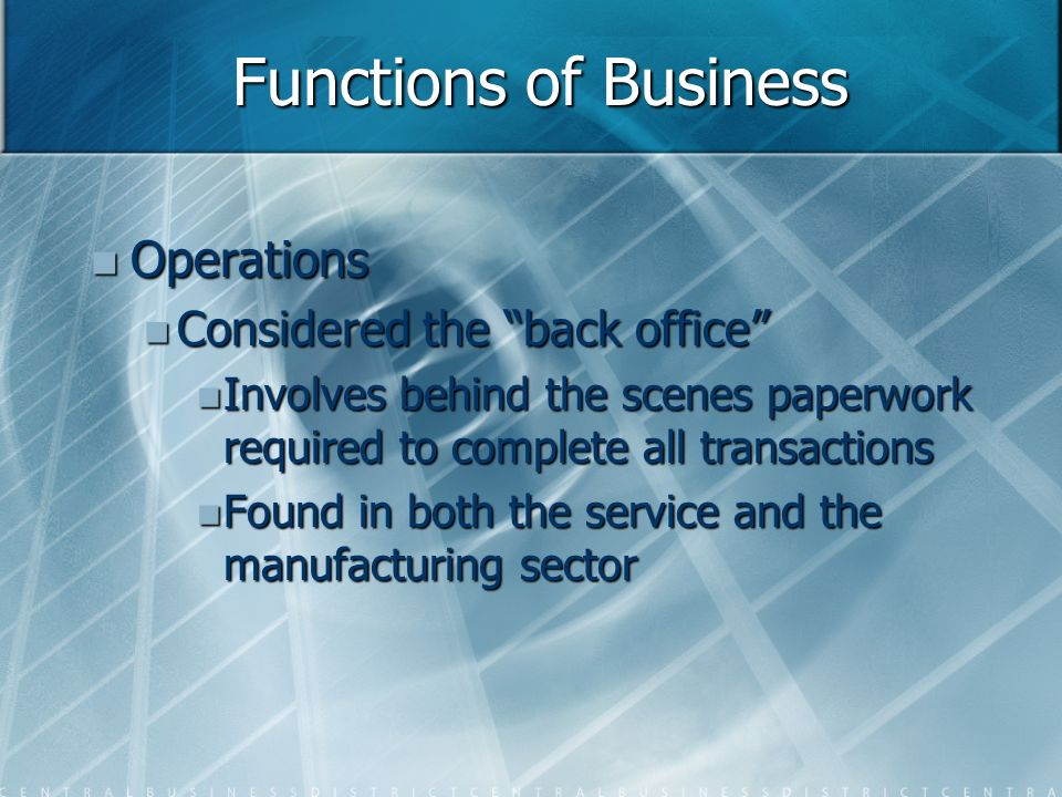 Functions of Business Operations Operations Considered the back office Considered the back office Involves behind the scenes paperwork required to complete all transactions Involves behind the scenes paperwork required to complete all transactions Found in both the service and the manufacturing sector Found in both the service and the manufacturing sector