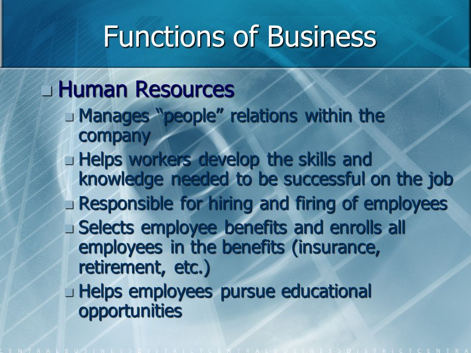 Functions of Business Human Resources Human Resources Manages people relations within the company Manages people relations within the company Helps workers develop the skills and knowledge needed to be successful on the job Helps workers develop the skills and knowledge needed to be successful on the job Responsible for hiring and firing of employees Responsible for hiring and firing of employees Selects employee benefits and enrolls all employees in the benefits (insurance, retirement, etc.) Selects employee benefits and enrolls all employees in the benefits (insurance, retirement, etc.) Helps employees pursue educational opportunities Helps employees pursue educational opportunities