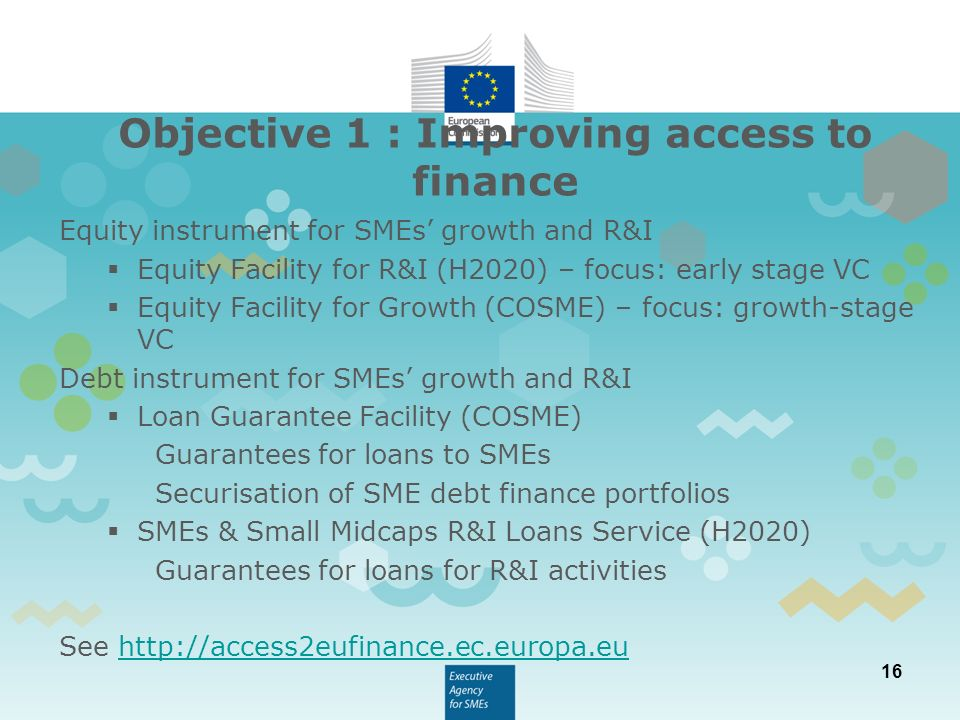 16 Equity instrument for SMEs' growth and R&I  Equity Facility for R&I (H2020) – focus: early stage VC  Equity Facility for Growth (COSME) – focus: growth-stage VC Debt instrument for SMEs' growth and R&I  Loan Guarantee Facility (COSME) Guarantees for loans to SMEs Securisation of SME debt finance portfolios  SMEs & Small Midcaps R&I Loans Service (H2020) Guarantees for loans for R&I activities See   Objective 1 : Improving access to finance
