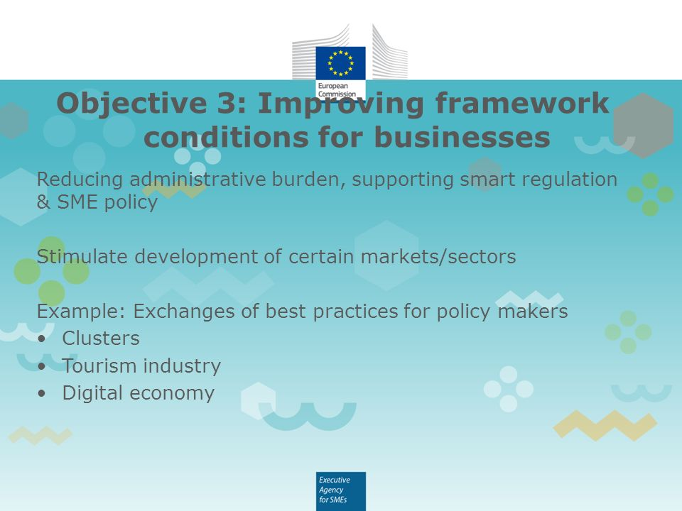 Objective 3: Improving framework conditions for businesses Reducing administrative burden, supporting smart regulation & SME policy Stimulate development of certain markets/sectors Example: Exchanges of best practices for policy makers Clusters Tourism industry Digital economy