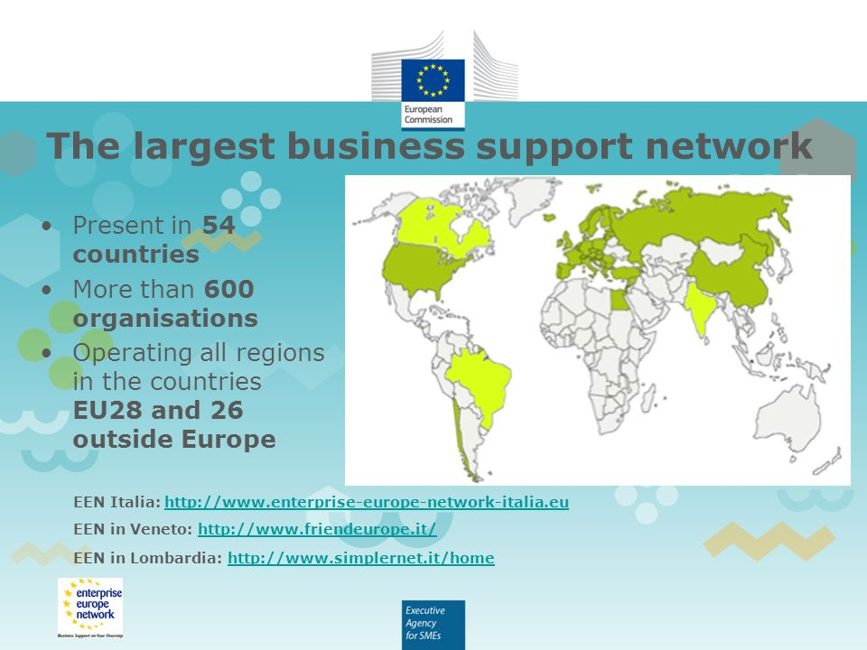 Present in 54 countries More than 600 organisations Operating all regions in the countries EU28 and 26 outside Europe The largest business support network EEN Italia:   EEN in Veneto:   EEN in Lombardia: