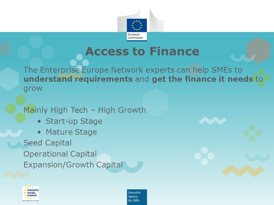 Access to Finance The Enterprise Europe Network experts can help SMEs to understand requirements and get the finance it needs to grow Mainly High Tech – High Growth Start-up Stage Mature Stage Seed Capital Operational Capital Expansion/Growth Capital