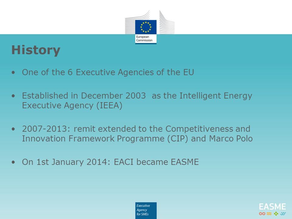 One of the 6 Executive Agencies of the EU Established in December 2003 as the Intelligent Energy Executive Agency (IEEA) : remit extended to the Competitiveness and Innovation Framework Programme (CIP) and Marco Polo On 1st January 2014: EACI became EASME History