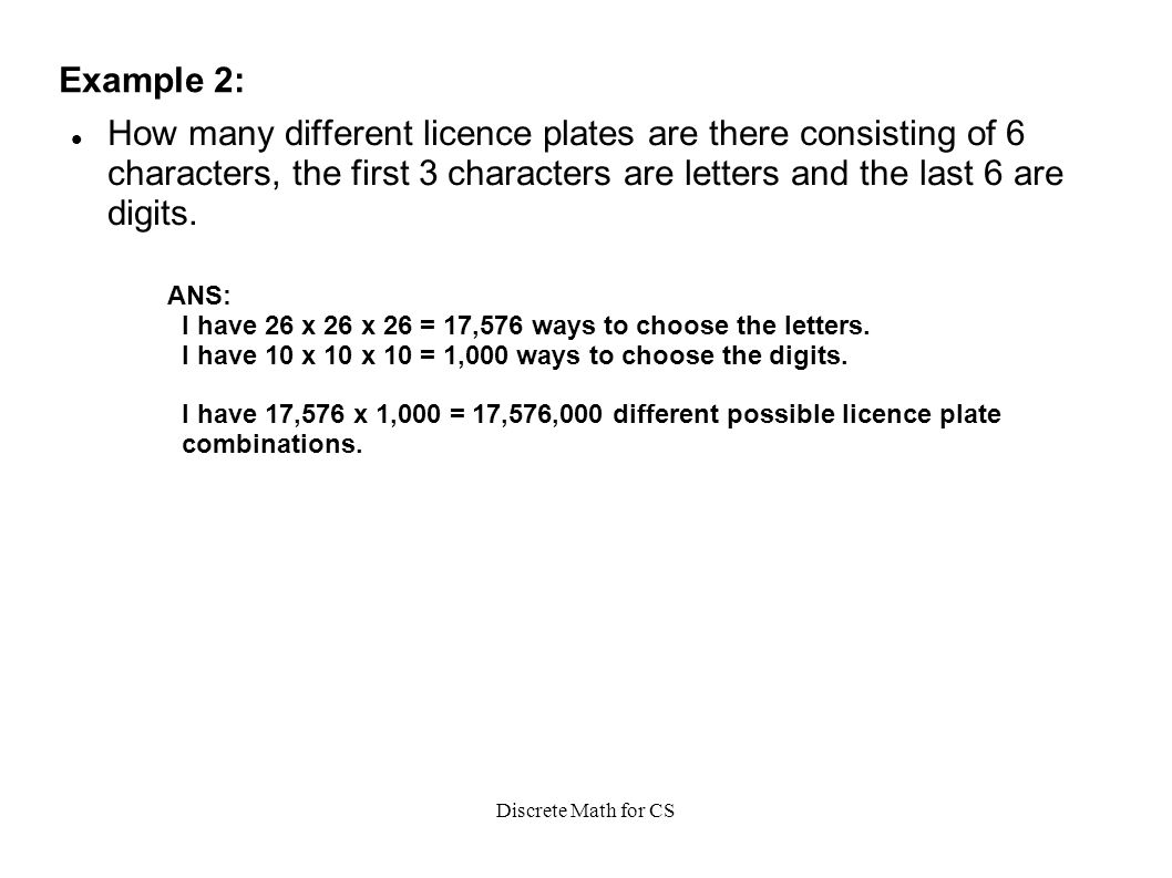 Discrete Math for CS Example 2: How many different licence plates are there consisting of 6 characters, the first 3 characters are letters and the last 6 are digits.