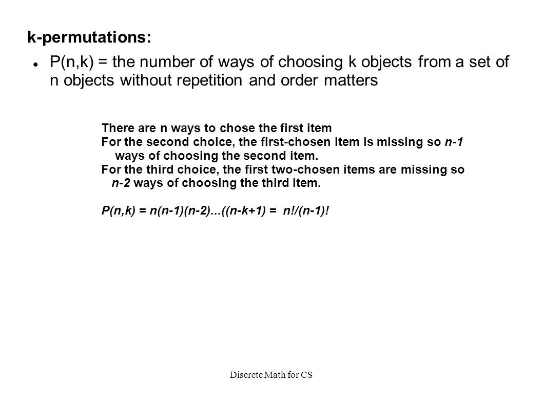 Discrete Math for CS k-permutations: P(n,k) = the number of ways of choosing k objects from a set of n objects without repetition and order matters There are n ways to chose the first item For the second choice, the first-chosen item is missing so n-1 ways of choosing the second item.