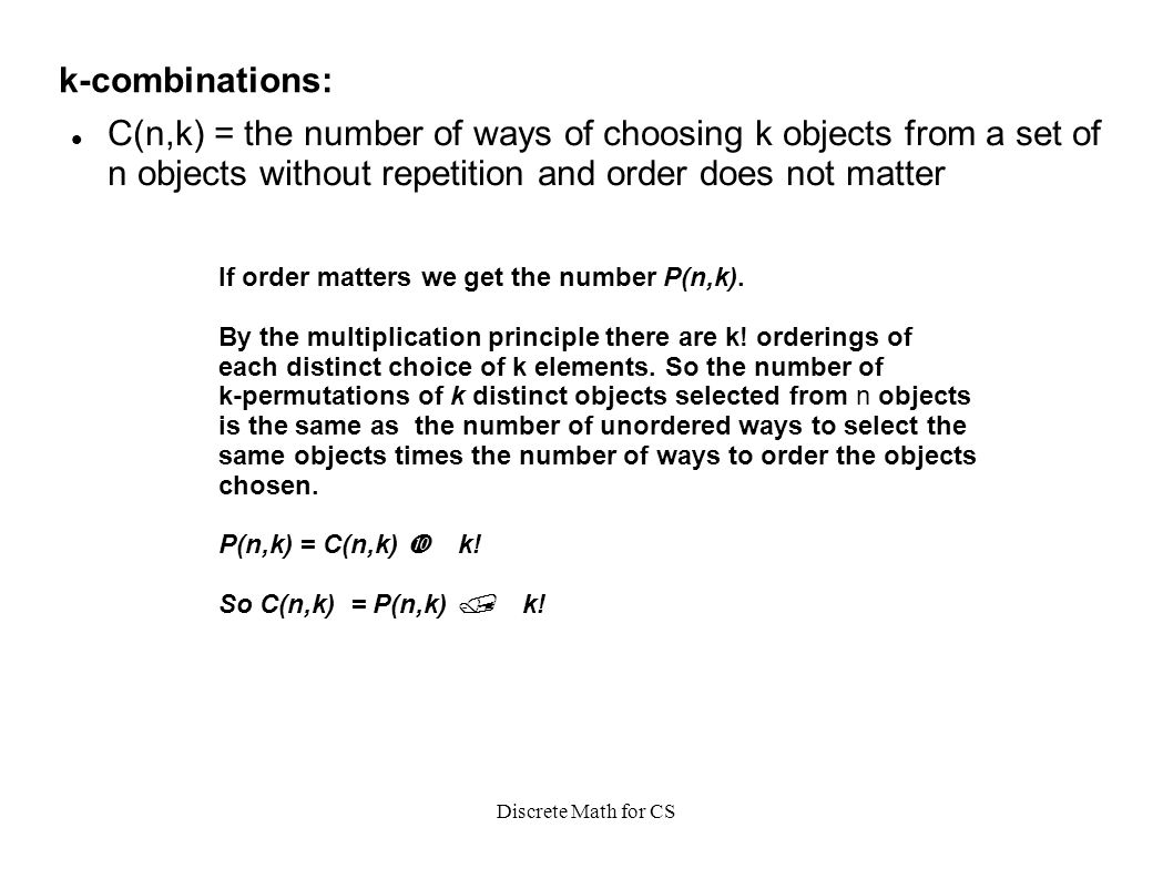 Discrete Math for CS k-combinations: C(n,k) = the number of ways of choosing k objects from a set of n objects without repetition and order does not matter If order matters we get the number P(n,k).