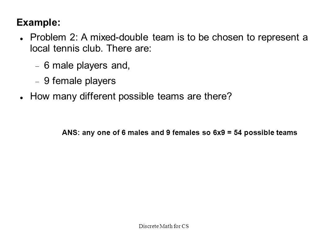 Discrete Math for CS Example: Problem 2: A mixed-double team is to be chosen to represent a local tennis club.