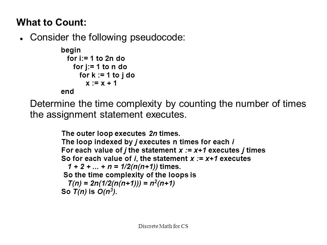 Discrete Math for CS What to Count: Consider the following pseudocode: Determine the time complexity by counting the number of times the assignment statement executes.