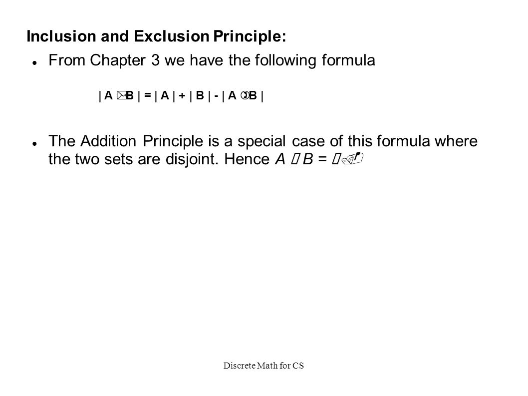 Discrete Math for CS Inclusion and Exclusion Principle: From Chapter 3 we have the following formula The Addition Principle is a special case of this formula where the two sets are disjoint.
