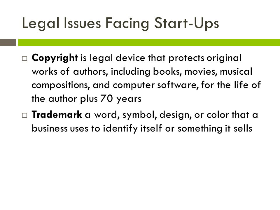 Legal Issues Facing Start-Ups  Copyright is legal device that protects original works of authors, including books, movies, musical compositions, and computer software, for the life of the author plus 70 years  Trademark a word, symbol, design, or color that a business uses to identify itself or something it sells