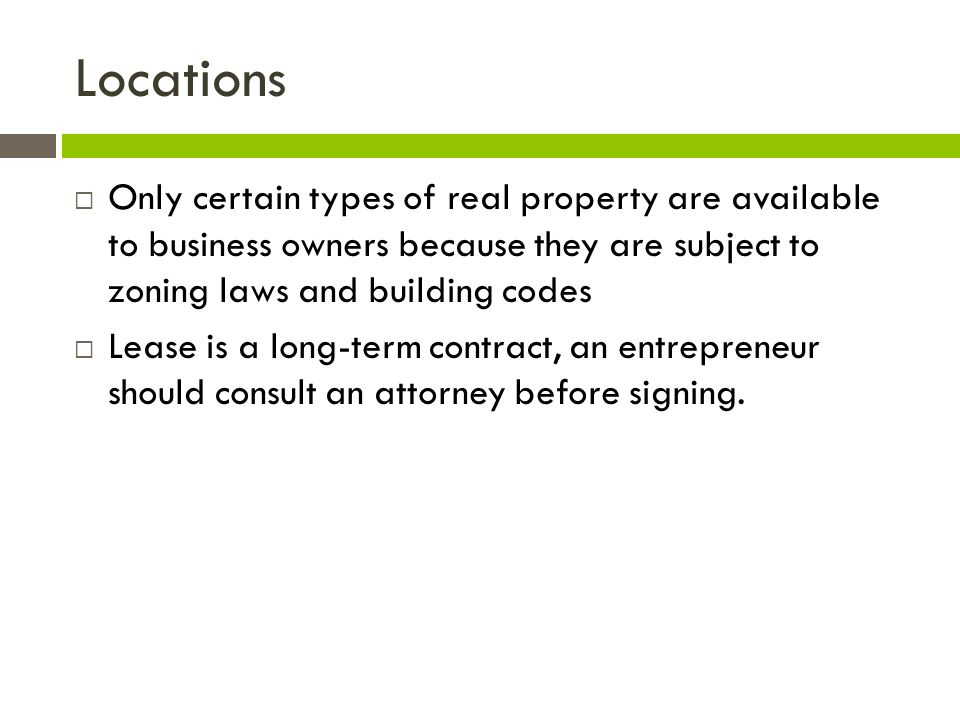 Locations  Only certain types of real property are available to business owners because they are subject to zoning laws and building codes  Lease is a long-term contract, an entrepreneur should consult an attorney before signing.