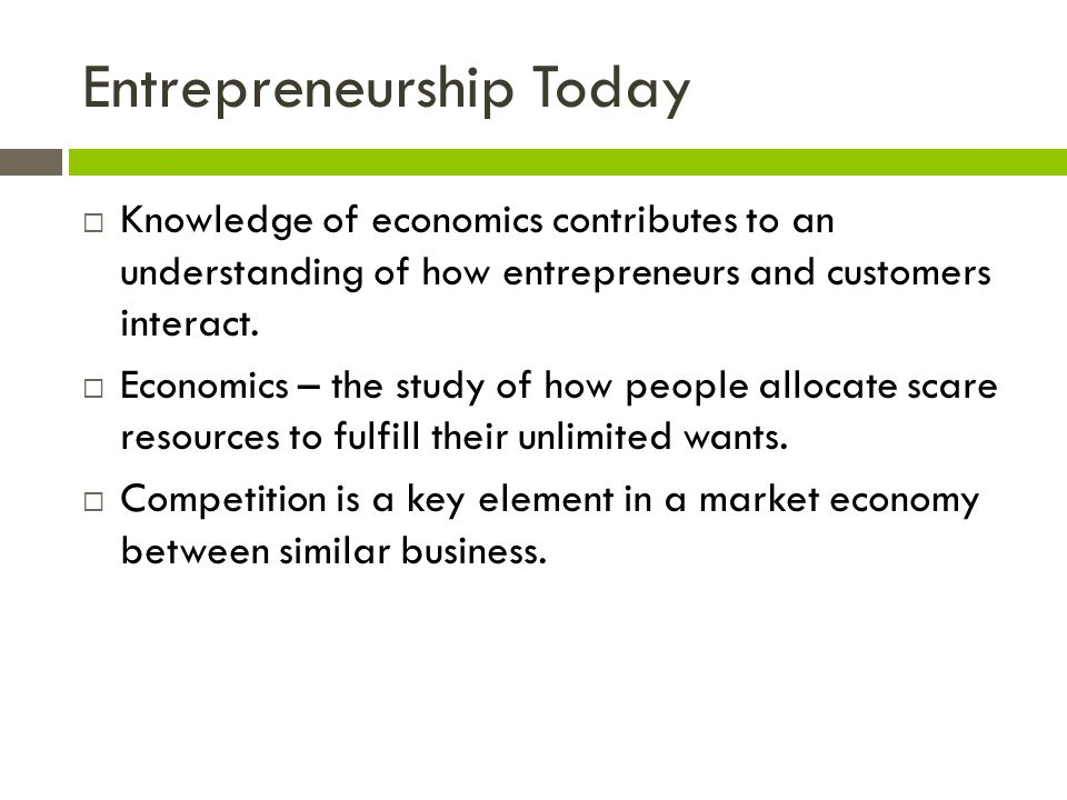 Entrepreneurship Today  Knowledge of economics contributes to an understanding of how entrepreneurs and customers interact.