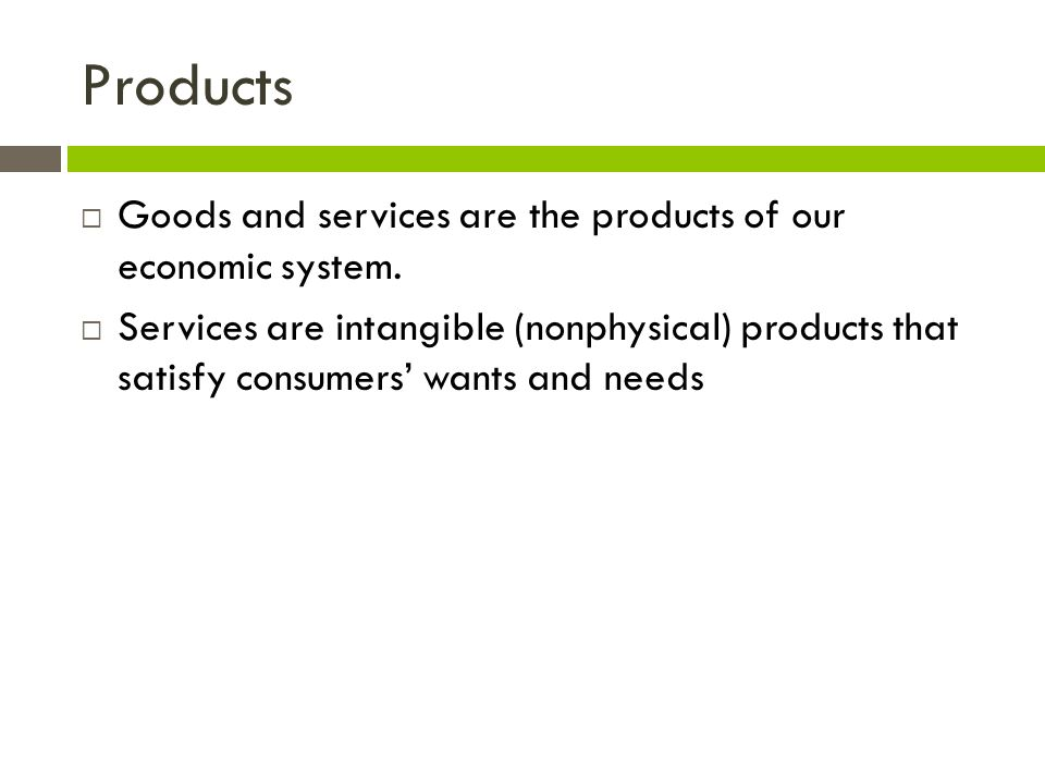 Products  Goods and services are the products of our economic system.