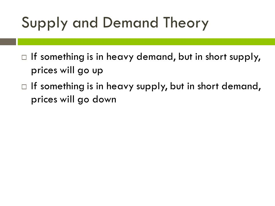 Supply and Demand Theory  If something is in heavy demand, but in short supply, prices will go up  If something is in heavy supply, but in short demand, prices will go down