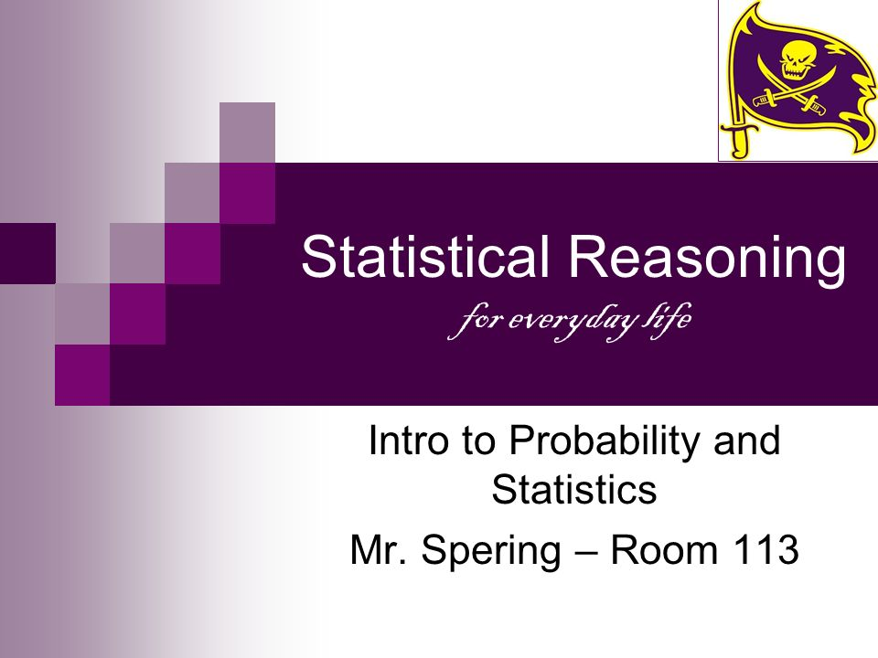Statistical Reasoning for everyday life Intro to Probability and Statistics Mr. Spering – Room 113