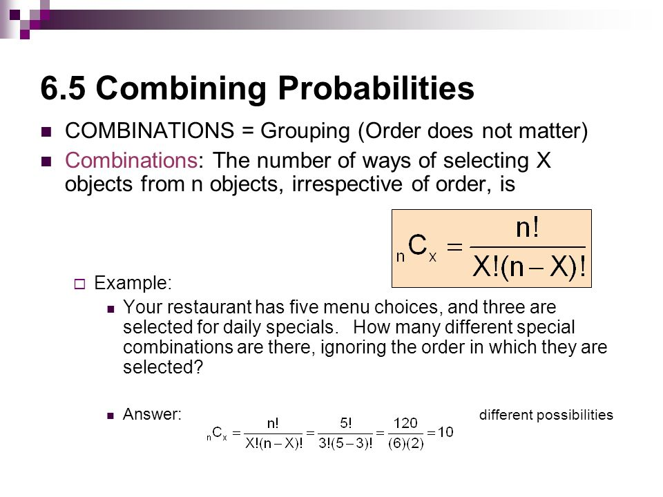 6.5 Combining Probabilities COMBINATIONS = Grouping (Order does not matter) Combinations: The number of ways of selecting X objects from n objects, irrespective of order, is  Example: Your restaurant has five menu choices, and three are selected for daily specials.