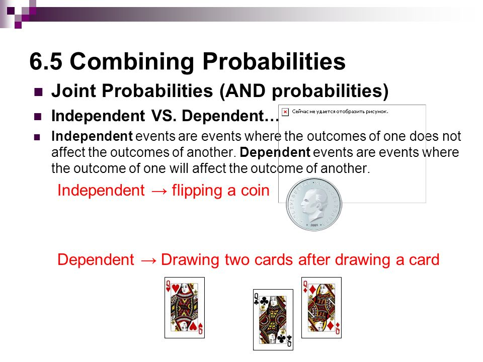6.5 Combining Probabilities Joint Probabilities (AND probabilities) Independent VS.