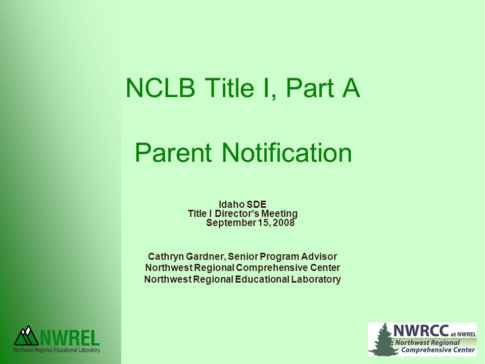 NCLB Title I, Part A Parent Notification Idaho SDE Title I Director's Meeting September 15, 2008 Cathryn Gardner, Senior Program Advisor Northwest Regional Comprehensive Center Northwest Regional Educational Laboratory
