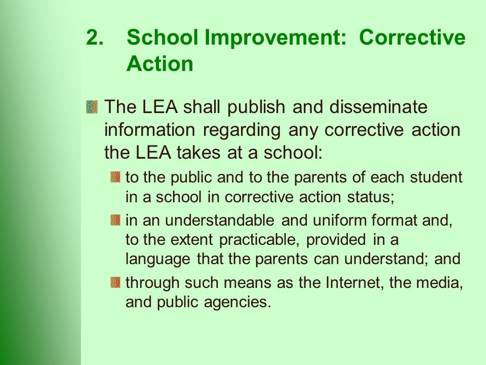 2.School Improvement: Corrective Action The LEA shall publish and disseminate information regarding any corrective action the LEA takes at a school: to the public and to the parents of each student in a school in corrective action status; in an understandable and uniform format and, to the extent practicable, provided in a language that the parents can understand; and through such means as the Internet, the media, and public agencies.