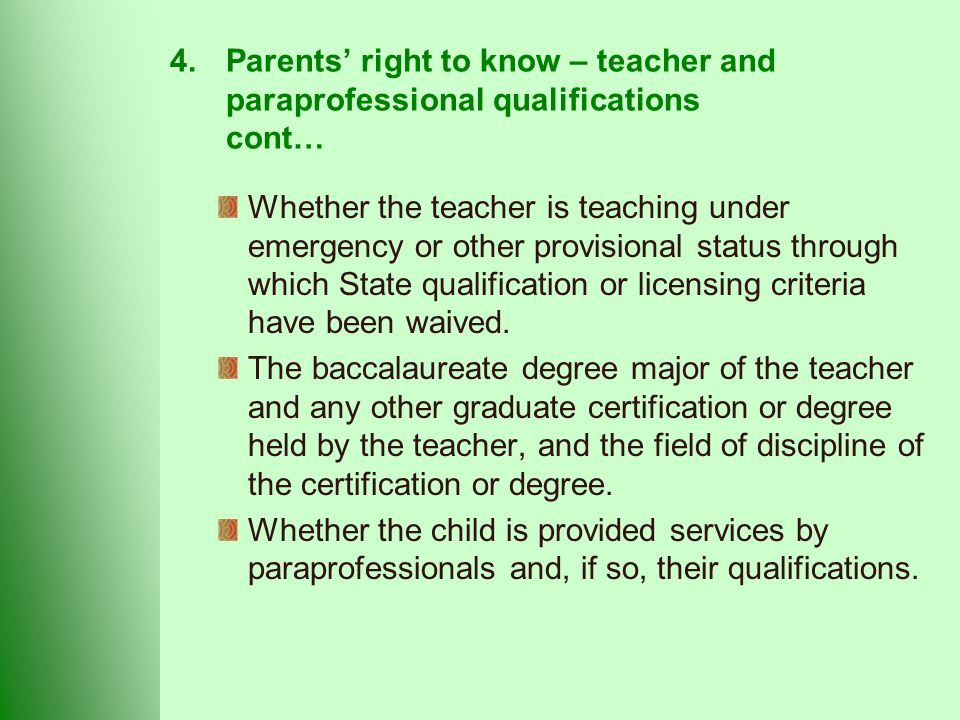 4.Parents' right to know – teacher and paraprofessional qualifications cont… Whether the teacher is teaching under emergency or other provisional status through which State qualification or licensing criteria have been waived.