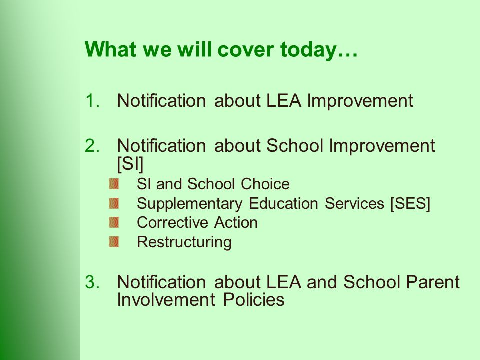 What we will cover today… 1.Notification about LEA Improvement 2.Notification about School Improvement [SI] SI and School Choice Supplementary Education Services [SES] Corrective Action Restructuring 3.Notification about LEA and School Parent Involvement Policies