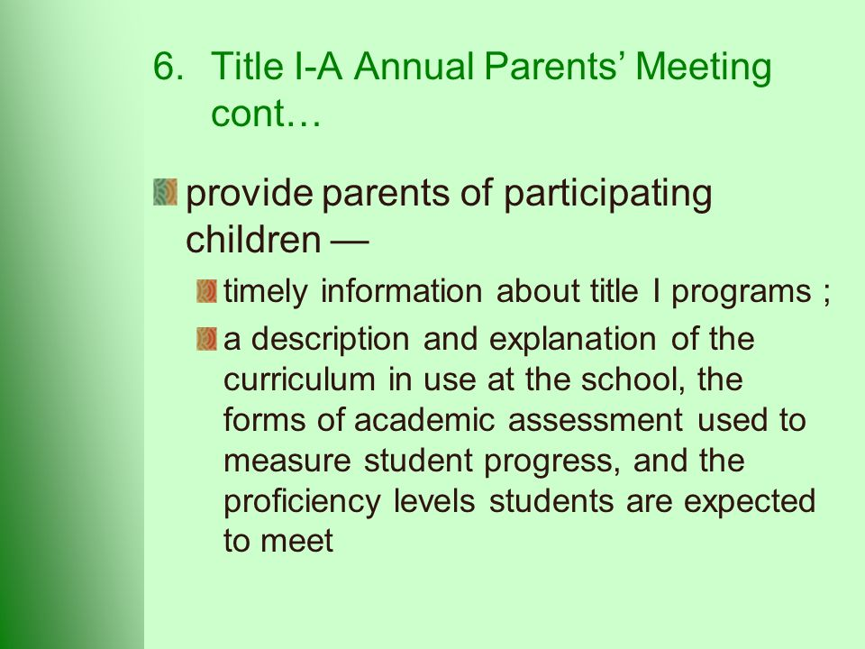6.Title I-A Annual Parents' Meeting cont… provide parents of participating children — timely information about title I programs ; a description and explanation of the curriculum in use at the school, the forms of academic assessment used to measure student progress, and the proficiency levels students are expected to meet