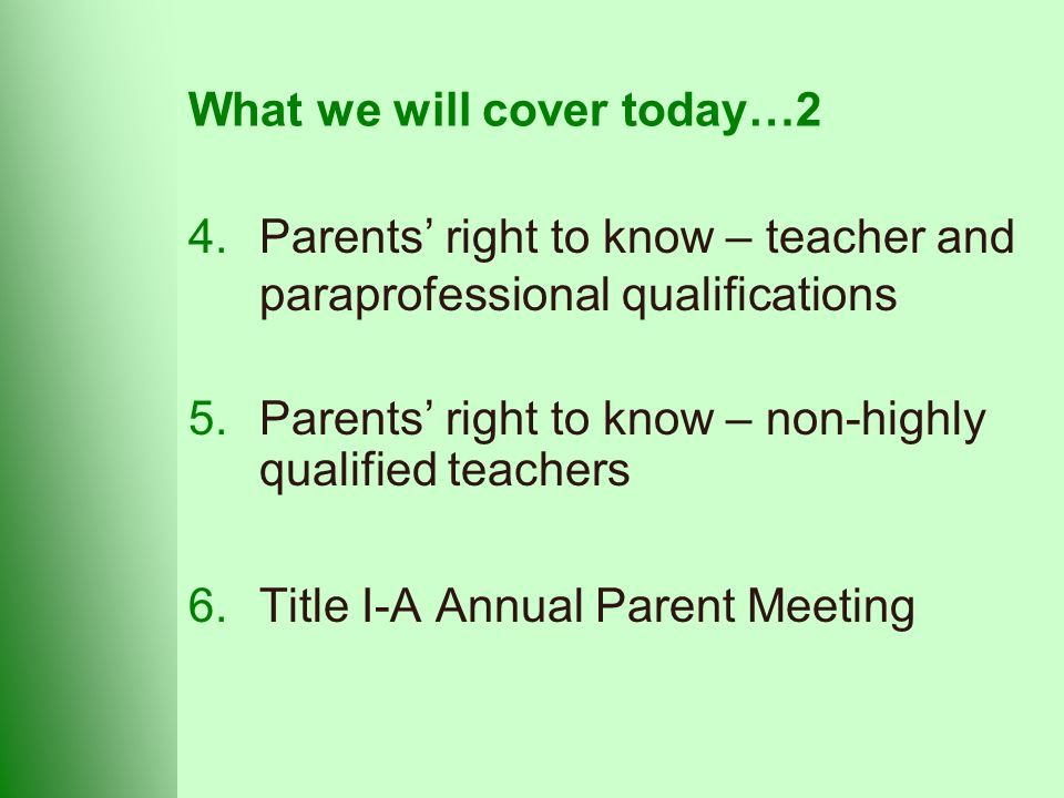 What we will cover today…2 4.Parents' right to know – teacher and paraprofessional qualifications 5.Parents' right to know – non-highly qualified teachers 6.Title I-A Annual Parent Meeting