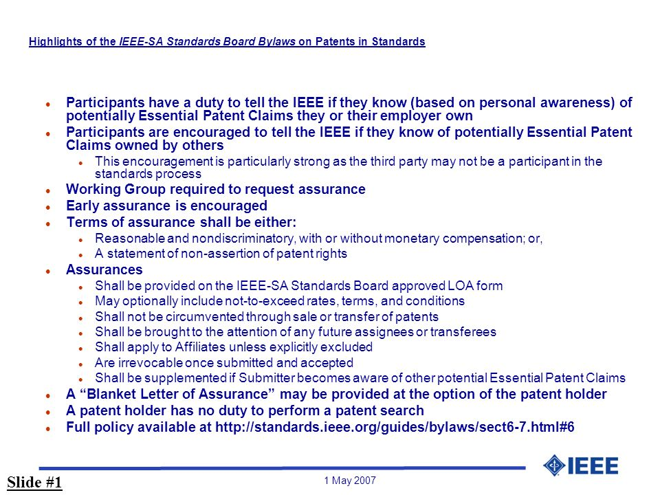 1 May 2007 Highlights of the IEEE-SA Standards Board Bylaws on Patents in Standards l Participants have a duty to tell the IEEE if they know (based on personal awareness) of potentially Essential Patent Claims they or their employer own l Participants are encouraged to tell the IEEE if they know of potentially Essential Patent Claims owned by others l This encouragement is particularly strong as the third party may not be a participant in the standards process l Working Group required to request assurance l Early assurance is encouraged l Terms of assurance shall be either: l Reasonable and nondiscriminatory, with or without monetary compensation; or, l A statement of non-assertion of patent rights l Assurances l Shall be provided on the IEEE-SA Standards Board approved LOA form l May optionally include not-to-exceed rates, terms, and conditions l Shall not be circumvented through sale or transfer of patents l Shall be brought to the attention of any future assignees or transferees l Shall apply to Affiliates unless explicitly excluded l Are irrevocable once submitted and accepted l Shall be supplemented if Submitter becomes aware of other potential Essential Patent Claims l A Blanket Letter of Assurance may be provided at the option of the patent holder l A patent holder has no duty to perform a patent search l Full policy available at   Slide #1