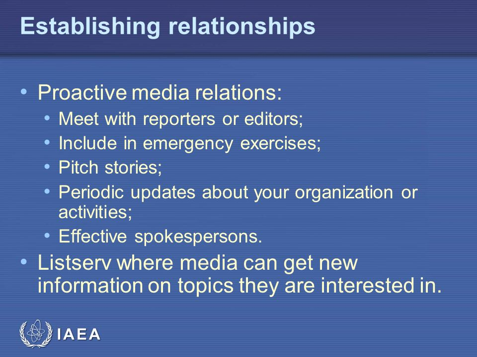 IAEA Establishing relationships Proactive media relations: Meet with reporters or editors; Include in emergency exercises; Pitch stories; Periodic updates about your organization or activities; Effective spokespersons.