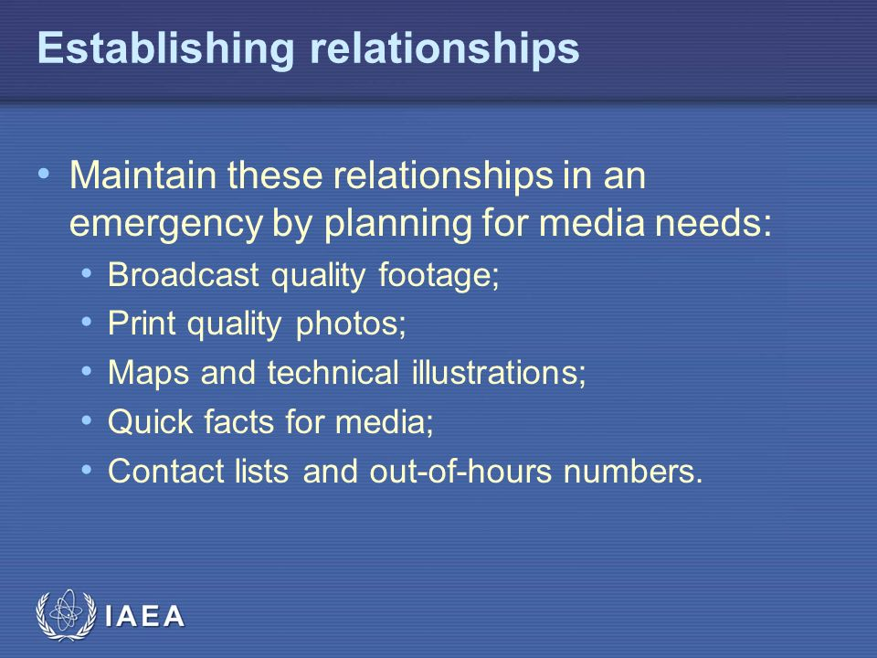 IAEA Establishing relationships Maintain these relationships in an emergency by planning for media needs: Broadcast quality footage; Print quality photos; Maps and technical illustrations; Quick facts for media; Contact lists and out-of-hours numbers.