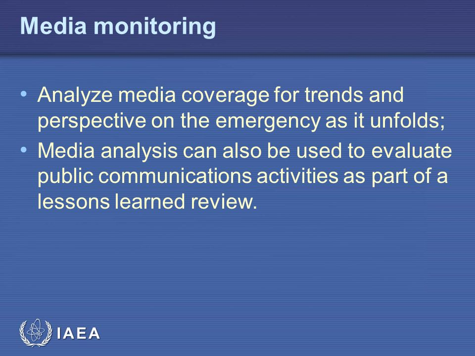 IAEA Media monitoring Analyze media coverage for trends and perspective on the emergency as it unfolds; Media analysis can also be used to evaluate public communications activities as part of a lessons learned review.