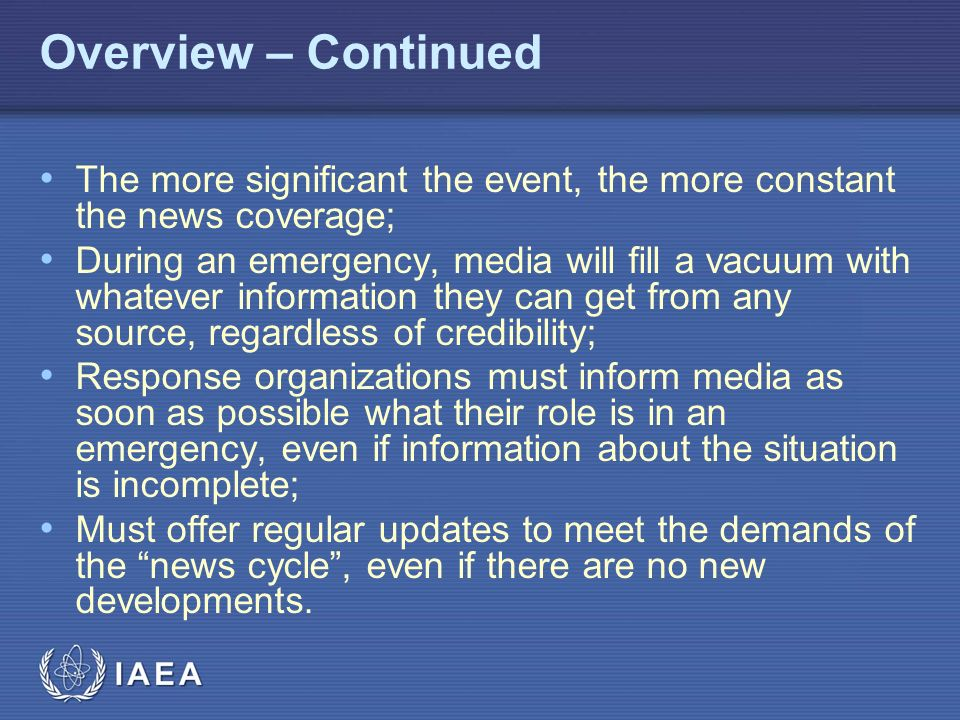 IAEA Overview – Continued The more significant the event, the more constant the news coverage; During an emergency, media will fill a vacuum with whatever information they can get from any source, regardless of credibility; Response organizations must inform media as soon as possible what their role is in an emergency, even if information about the situation is incomplete; Must offer regular updates to meet the demands of the news cycle , even if there are no new developments.